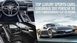 Top Luxury Sports Cars – Luxurious 2017 Porsche 911 with Turbocharged Flat V6 Engine
