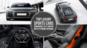 Top Luxury Sports Cars – Remarkable 2017 Audi R8 with V10 Engine Reviewed